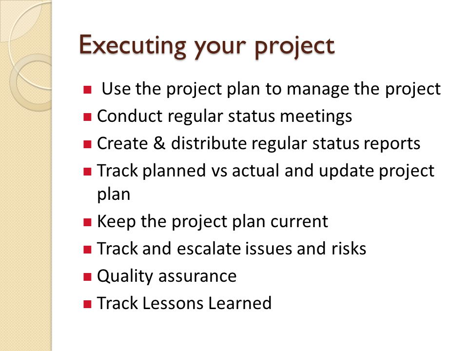 Executing your project Use the project plan to manage the project Conduct regular status meetings Create & distribute regular status reports Track planned vs actual and update project plan Keep the project plan current Track and escalate issues and risks Quality assurance Track Lessons Learned