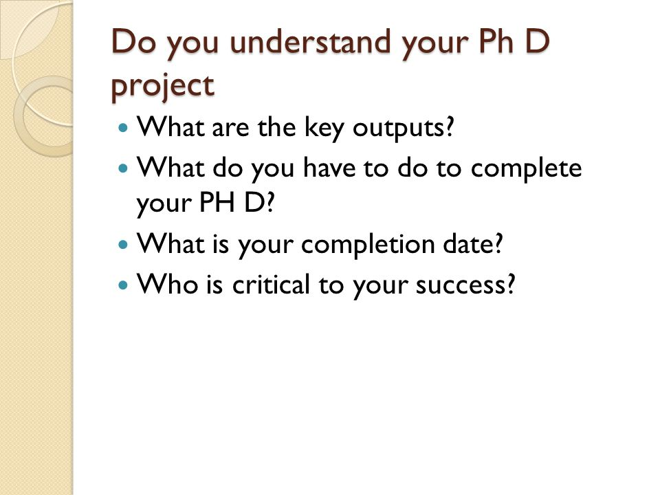 Do you understand your Ph D project What are the key outputs.
