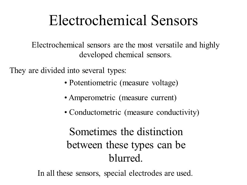 Electrochemical Sensors Electrochemical sensors are the most versatile and highly developed chemical sensors. They are divided into several types: Pot