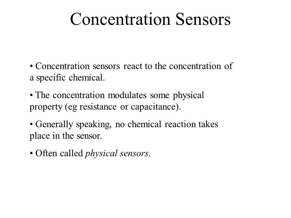 Concentration Sensors Concentration sensors react to the concentration of a specific chemical. The concentration modulates some physical property (eg