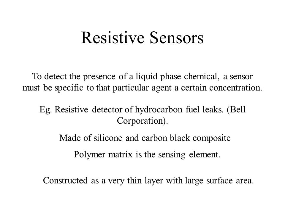 Resistive Sensors To detect the presence of a liquid phase chemical, a sensor must be specific to that particular agent a certain concentration. Eg. R