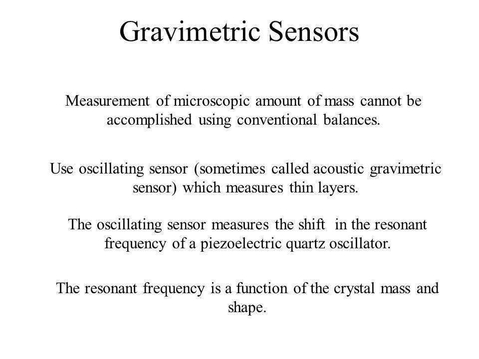 Gravimetric Sensors Measurement of microscopic amount of mass cannot be accomplished using conventional balances. Use oscillating sensor (sometimes ca