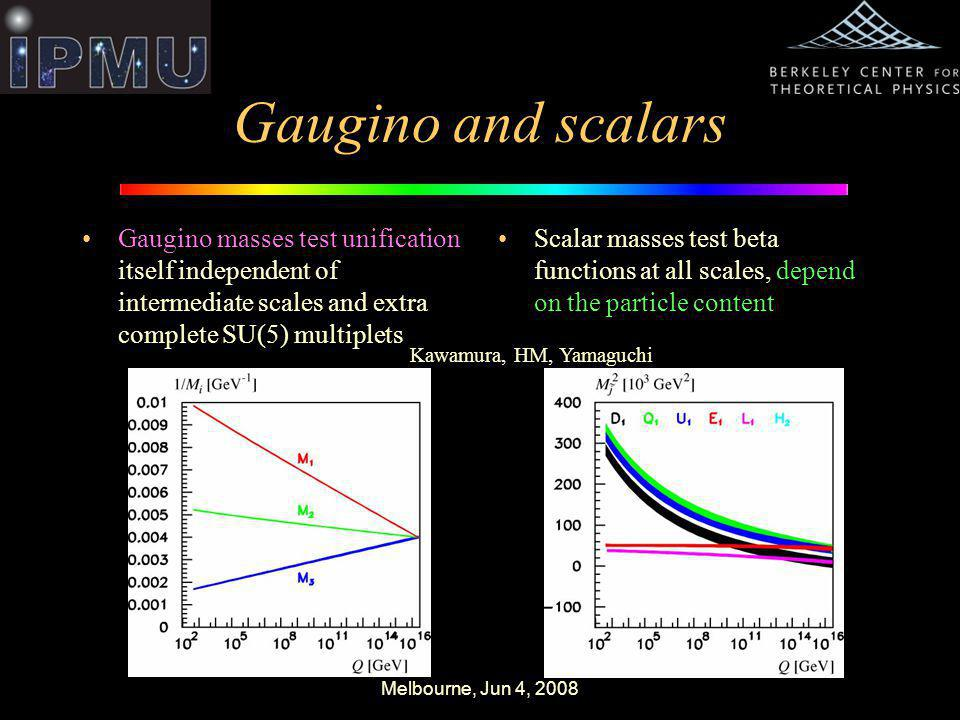 Melbourne, Jun 4, 2008 Gaugino and scalars Gaugino masses test unification itself independent of intermediate scales and extra complete SU(5) multiplets Scalar masses test beta functions at all scales, depend on the particle content Kawamura, HM, Yamaguchi