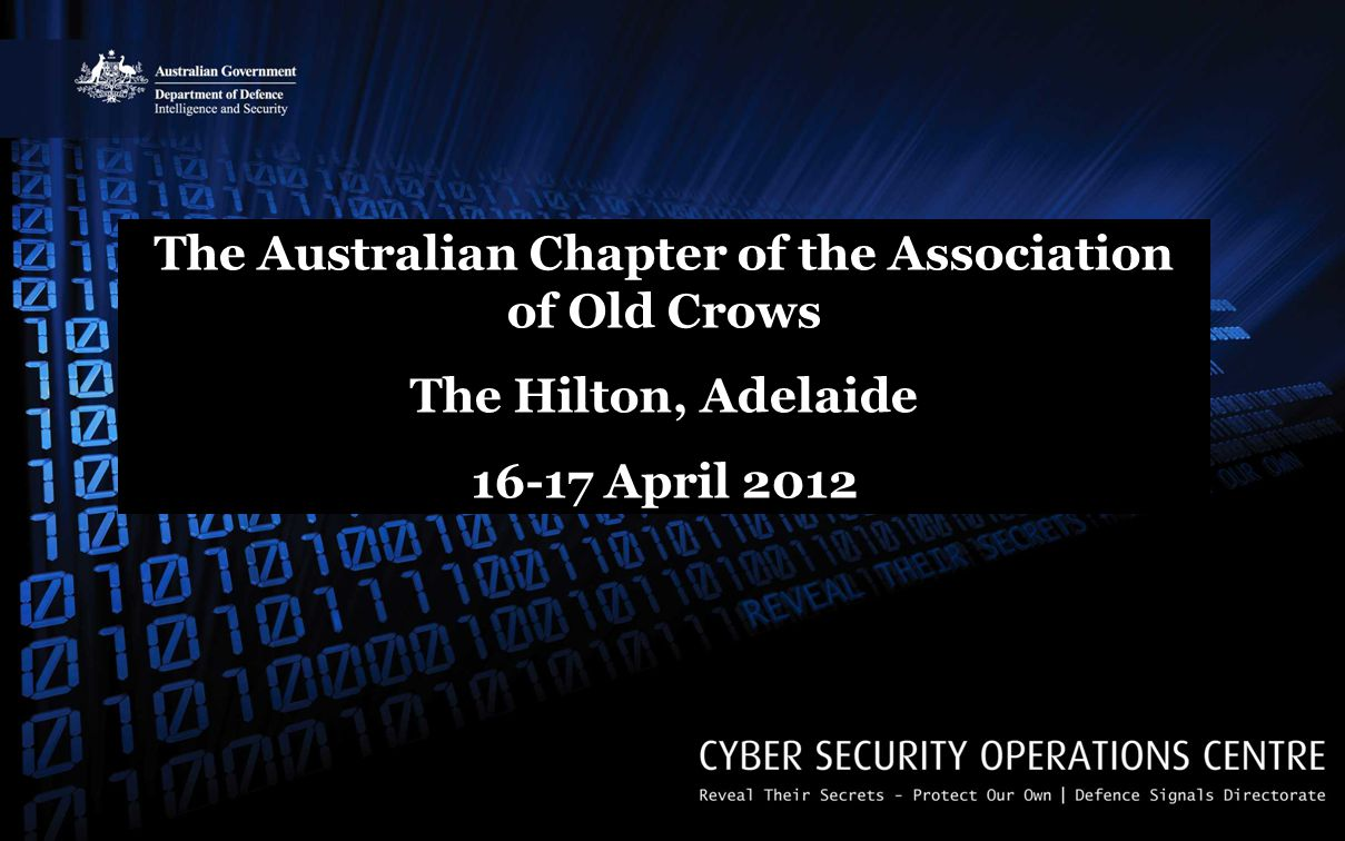 CYBER AND INFORMATION SECURITY Cyber Security Operations Centre The Australian Chapter of the Association of Old Crows The Hilton, Adelaide 16-17 April 2012