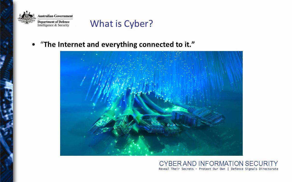 CYBER AND INFORMATION SECURITY What is Cyber The Internet and everything connected to it.