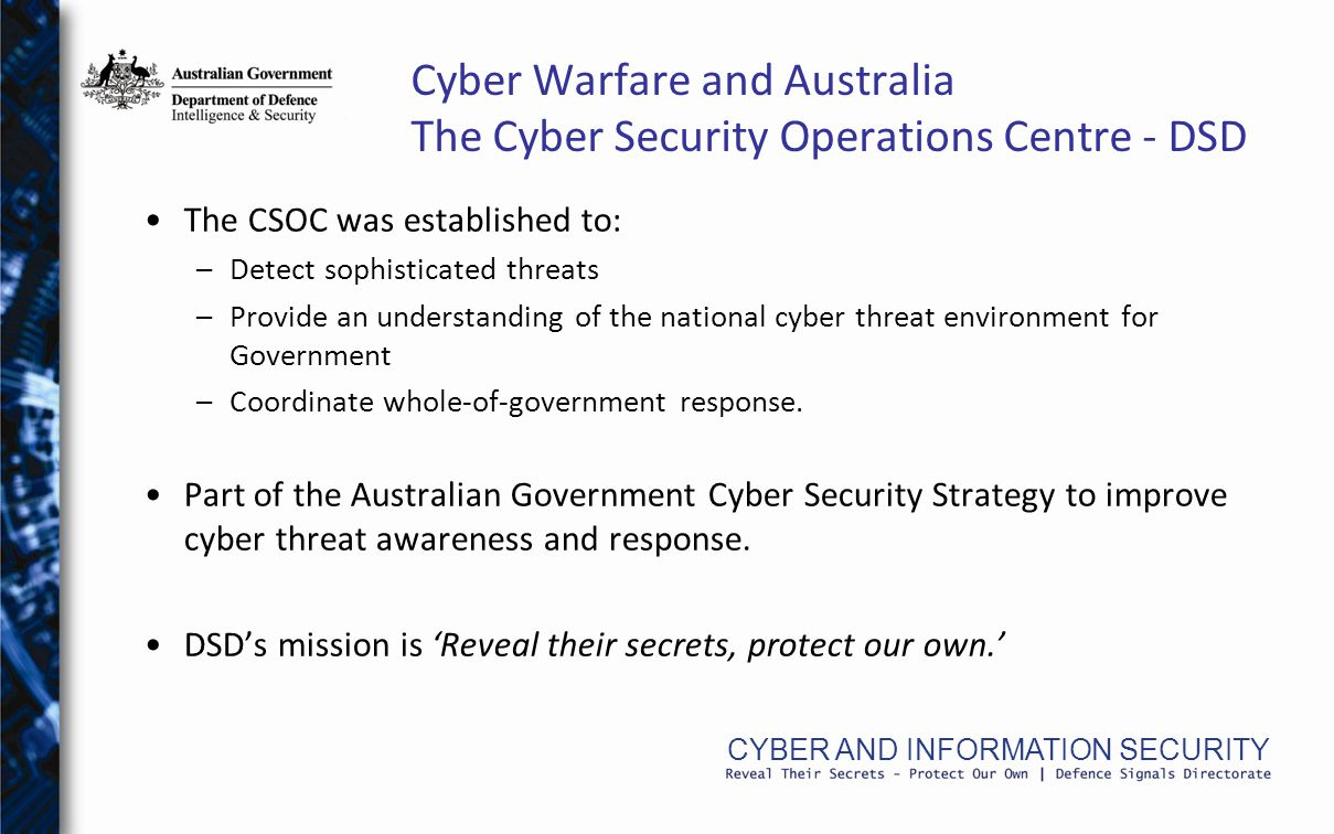 CYBER AND INFORMATION SECURITY Cyber Warfare and Australia The Cyber Security Operations Centre - DSD The CSOC was established to: –Detect sophisticated threats –Provide an understanding of the national cyber threat environment for Government –Coordinate whole-of-government response.