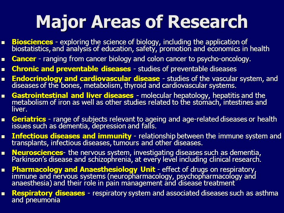 Major Areas of Research Biosciences - exploring the science of biology, including the application of biostatistics, and analysis of education, safety, promotion and economics in health Biosciences - exploring the science of biology, including the application of biostatistics, and analysis of education, safety, promotion and economics in health Cancer - ranging from cancer biology and colon cancer to psycho-oncology.
