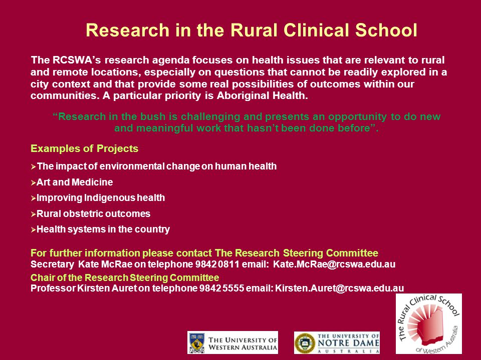 Research in the Rural Clinical School The RCSWA's research agenda focuses on health issues that are relevant to rural and remote locations, especially on questions that cannot be readily explored in a city context and that provide some real possibilities of outcomes within our communities.