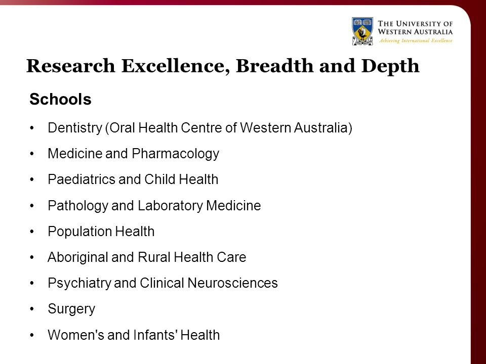 Research Excellence, Breadth and Depth Schools Dentistry (Oral Health Centre of Western Australia) Medicine and Pharmacology Paediatrics and Child Health Pathology and Laboratory Medicine Population Health Aboriginal and Rural Health Care Psychiatry and Clinical Neurosciences Surgery Women s and Infants Health