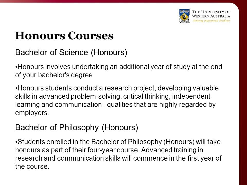 Honours Courses Bachelor of Science (Honours) Honours involves undertaking an additional year of study at the end of your bachelor s degree Honours students conduct a research project, developing valuable skills in advanced problem-solving, critical thinking, independent learning and communication - qualities that are highly regarded by employers.