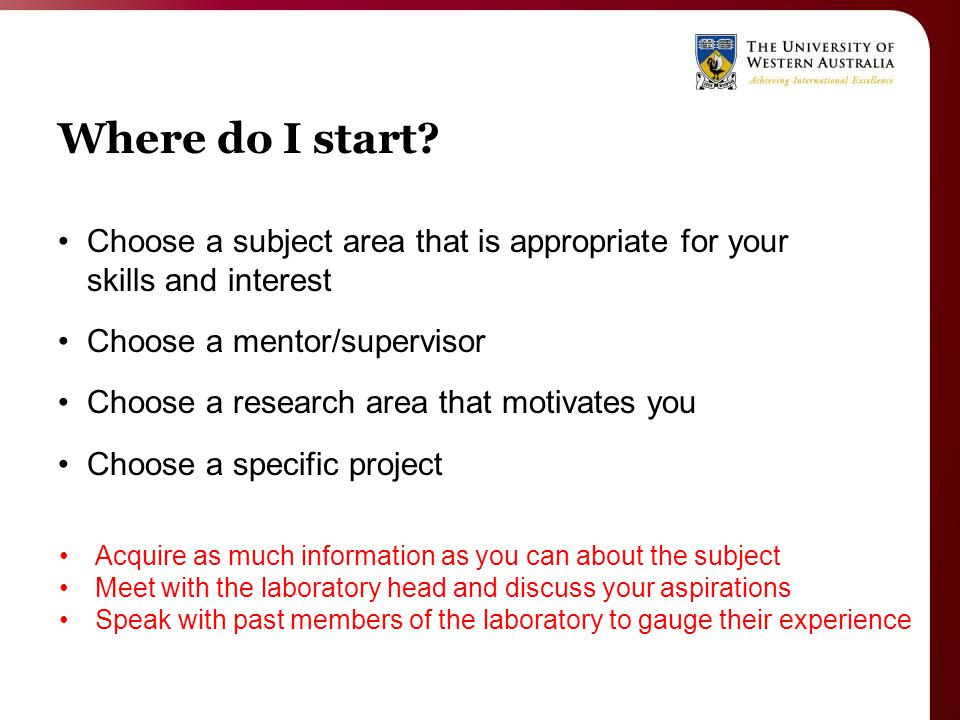 Where do I start? Choose a subject area that is appropriate for your skills and interest Choose a mentor/supervisor Choose a research area that motiva