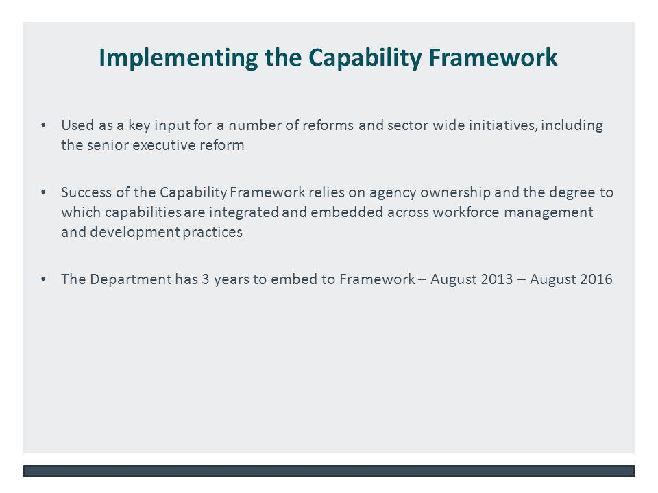 NSW DEPARTMENT OF EDUCATION AND COMMUNITIES – UNIT/DIRECTORATE NAME WWW.DEC.NSW.GOV.AU Implementing the Capability Framework Used as a key input for a number of reforms and sector wide initiatives, including the senior executive reform Success of the Capability Framework relies on agency ownership and the degree to which capabilities are integrated and embedded across workforce management and development practices The Department has 3 years to embed to Framework – August 2013 – August 2016