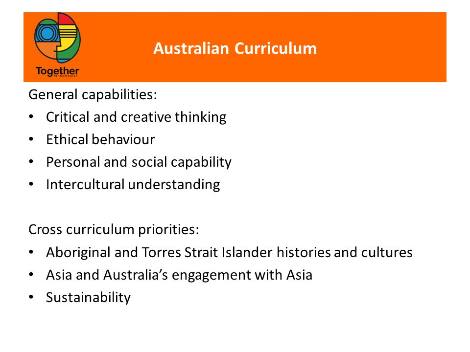 Australian Curriculum General capabilities: Critical and creative thinking Ethical behaviour Personal and social capability Intercultural understanding Cross curriculum priorities: Aboriginal and Torres Strait Islander histories and cultures Asia and Australia's engagement with Asia Sustainability