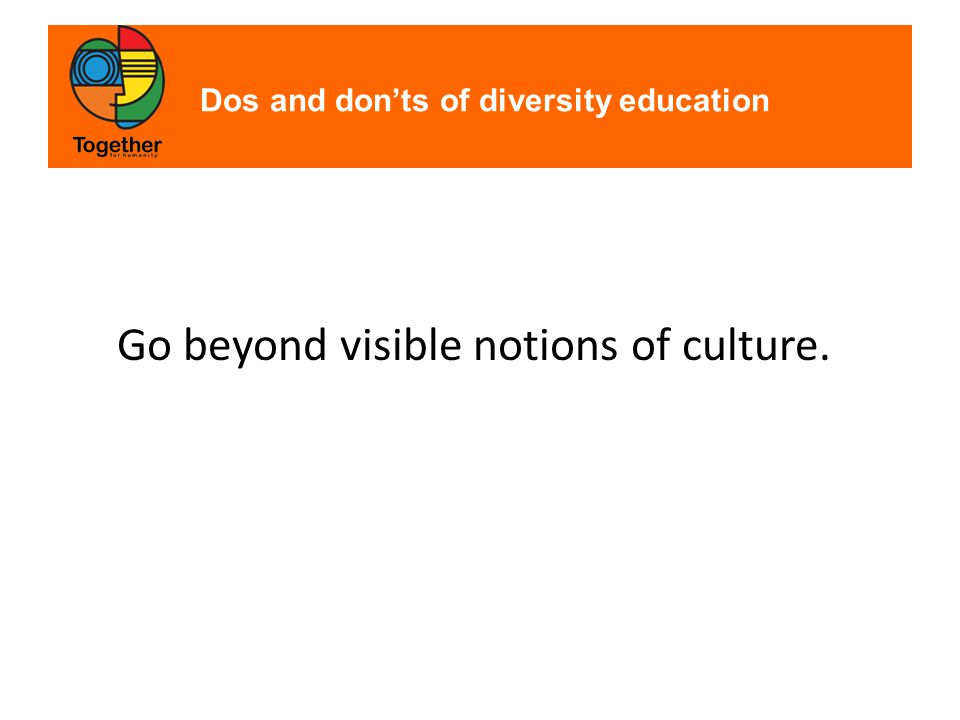 Dos and don'ts of diversity education Go beyond visible notions of culture.