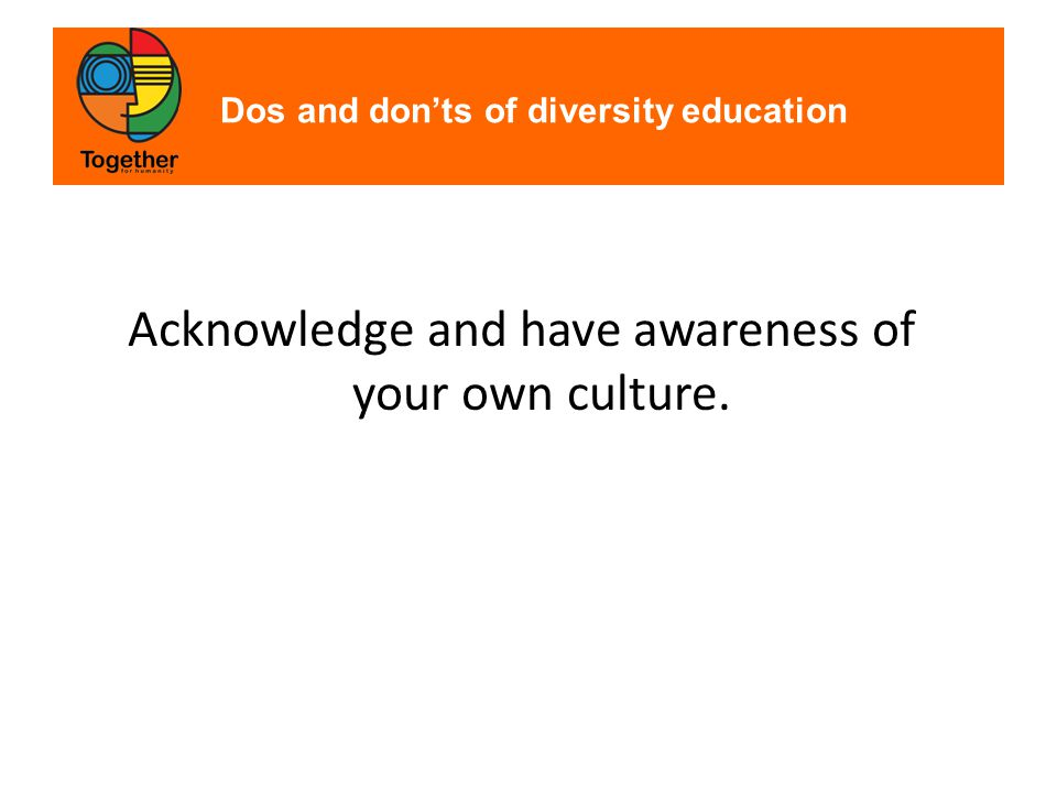Dos and don'ts of diversity education Acknowledge and have awareness of your own culture.
