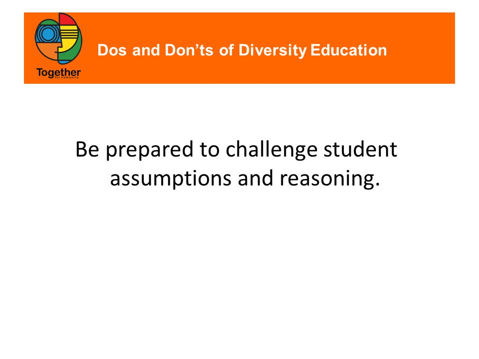 Dos and Don'ts of Diversity Education Be prepared to challenge student assumptions and reasoning.