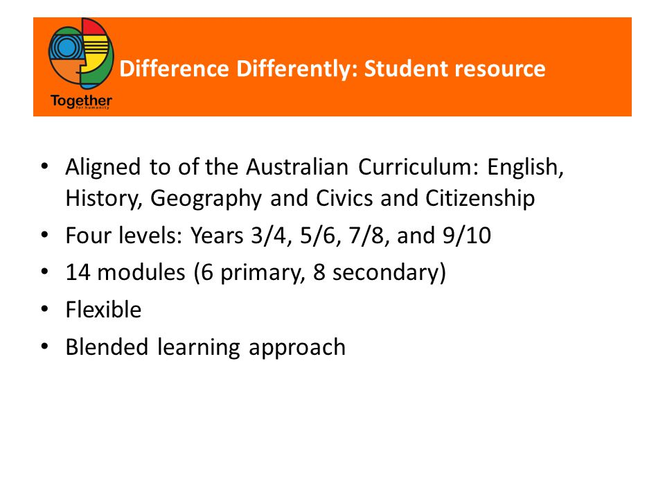 Difference Differently: Student resource Aligned to of the Australian Curriculum: English, History, Geography and Civics and Citizenship Four levels: Years 3/4, 5/6, 7/8, and 9/10 14 modules (6 primary, 8 secondary) Flexible Blended learning approach