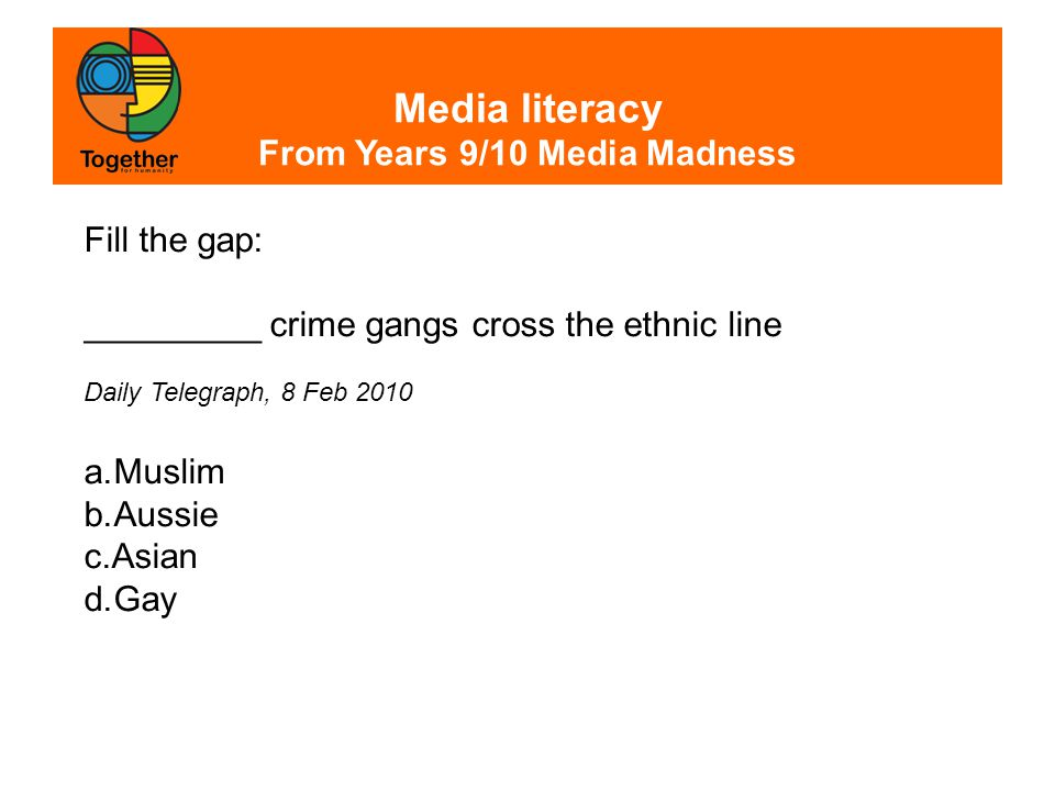 Media literacy From Years 9/10 Media Madness Fill the gap: _________ crime gangs cross the ethnic line Daily Telegraph, 8 Feb 2010 a.Muslim b.Aussie c.Asian d.Gay