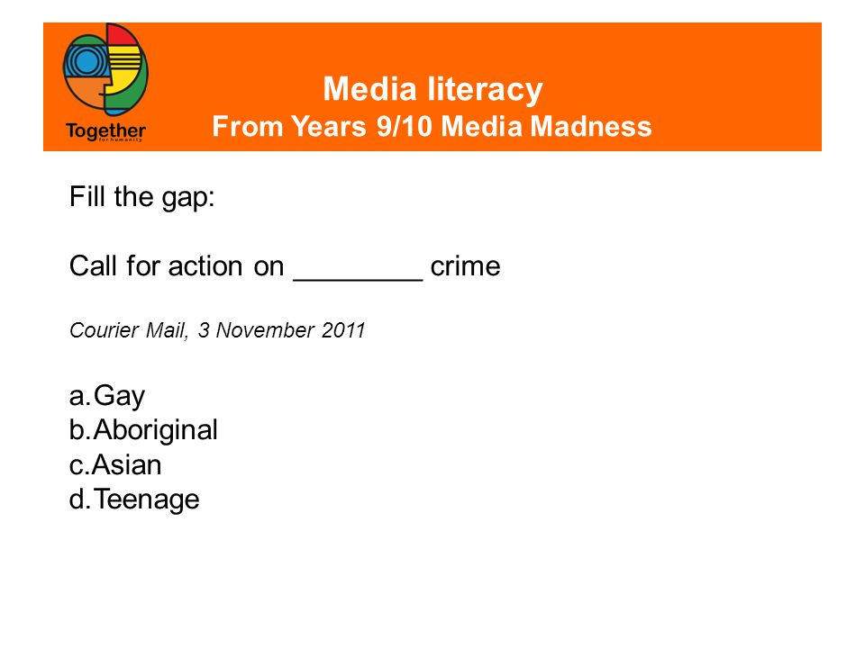 Media literacy From Years 9/10 Media Madness Fill the gap: Call for action on ________ crime Courier Mail, 3 November 2011 a.Gay b.Aboriginal c.Asian d.Teenage