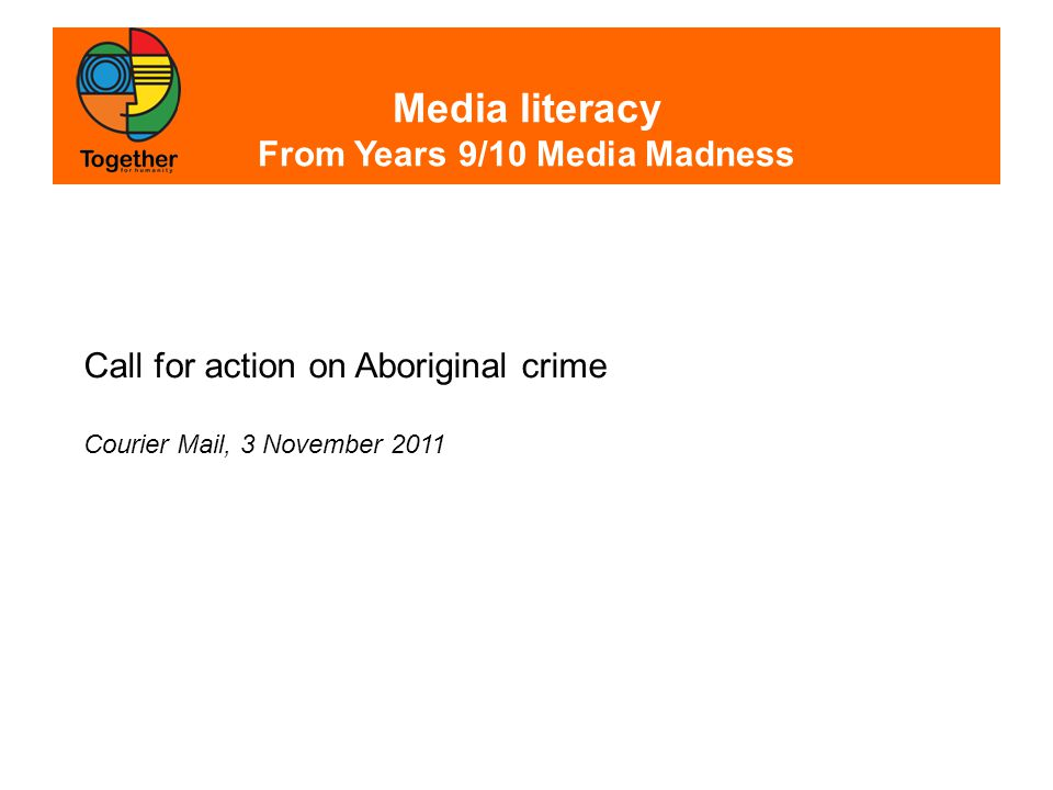 Media literacy From Years 9/10 Media Madness Call for action on Aboriginal crime Courier Mail, 3 November 2011