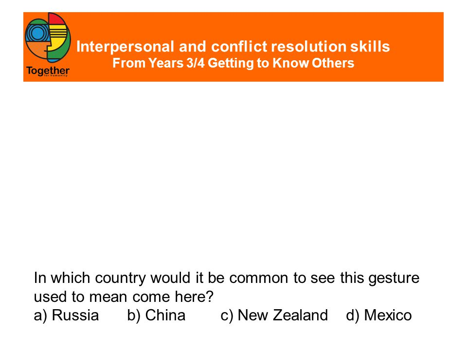 Interpersonal and conflict resolution skills From Years 3/4 Getting to Know Others The correct answer is China.