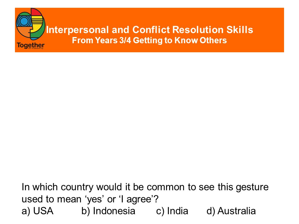 Interpersonal and Conflict Resolution Skills From Years 3/4 Getting to Know Others In which country would it be common to see this gesture used to mean 'yes' or 'I agree'.