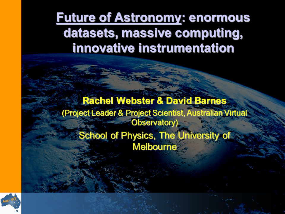 Future of Astronomy: enormous datasets, massive computing, innovative instrumentation Rachel Webster & David Barnes (Project Leader & Project Scientist, Australian Virtual Observatory) School of Physics, The University of Melbourne