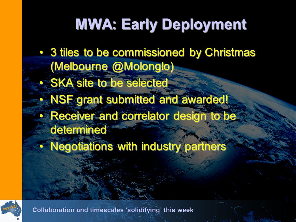 MWA: Early Deployment 3 tiles to be commissioned by Christmas (Melbourne @Molonglo)3 tiles to be commissioned by Christmas (Melbourne @Molonglo) SKA site to be selectedSKA site to be selected NSF grant submitted and awarded!NSF grant submitted and awarded.
