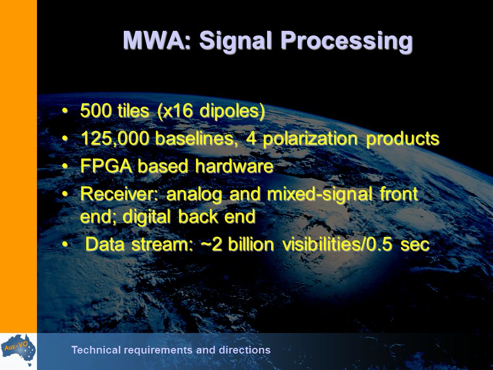 MWA: Signal Processing 500 tiles (x16 dipoles)500 tiles (x16 dipoles) 125,000 baselines, 4 polarization products125,000 baselines, 4 polarization products FPGA based hardwareFPGA based hardware Receiver: analog and mixed-signal front end; digital back endReceiver: analog and mixed-signal front end; digital back end Data stream: ~2 billion visibilities/0.5 sec Data stream: ~2 billion visibilities/0.5 sec Technical requirements and directions