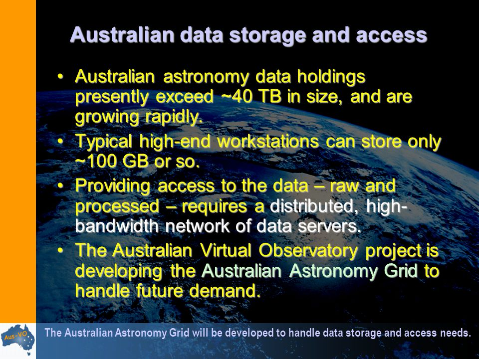 Australian data storage and access Australian astronomy data holdings presently exceed ~40 TB in size, and are growing rapidly.Australian astronomy data holdings presently exceed ~40 TB in size, and are growing rapidly.