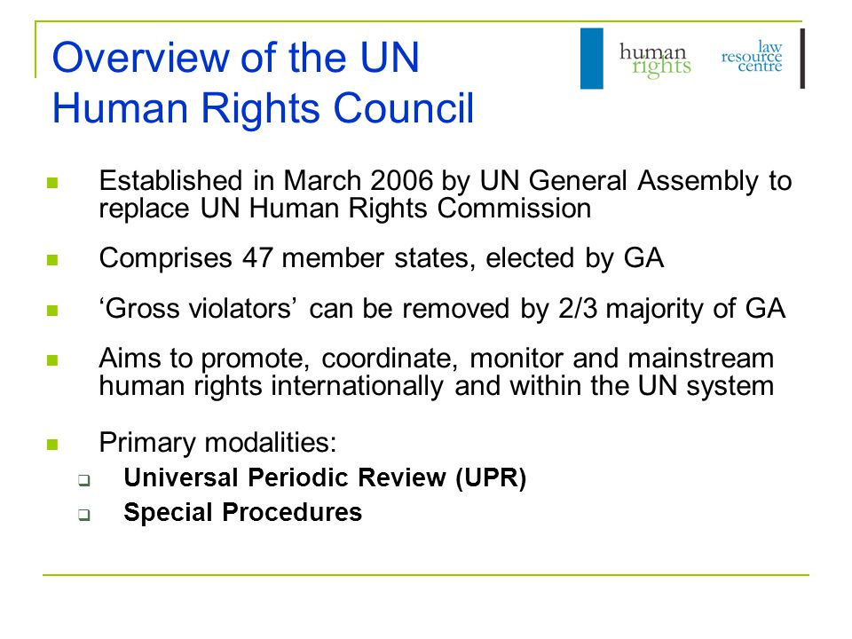 Universal Periodic Review Periodic review of states' 'fulfilment of human rights obligations and commitments', based on:  an 'interactive dialogue'  'objective and reliable information' from the state concerned the OHCHR other 'relevant stakeholders', including NGOs, NHRIs Australia due in 2011 For further information, see: http://www.ohchr.org/EN/HRBodies/UPR/Pages/UPRmain.aspx http://www.ohchr.org/EN/HRBodies/UPR/Pages/UPRmain.aspx