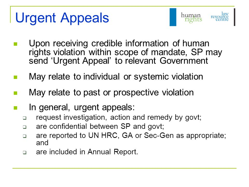 Submitting an Urgent Appeal May be made by victim/s, lawyers and NGOs Send request for action to SP via UN OHCHR  urgent-action@ohchr.org urgent-action@ohchr.org Request should contain:  Details of author (this is maintained confidential in subsequent communication);  Details of alleged victim/s;  Date, place and detailed description of violation;  Details of alleged perpetrator;  Details of any steps taken to investigate or remedy violation; and  Clear linkage between human rights issue and mandate of SP Model request forms available  http://www2.ohchr.org/english/bodies/chr/special/questionnaires.ht m http://www2.ohchr.org/english/bodies/chr/special/questionnaires.ht m