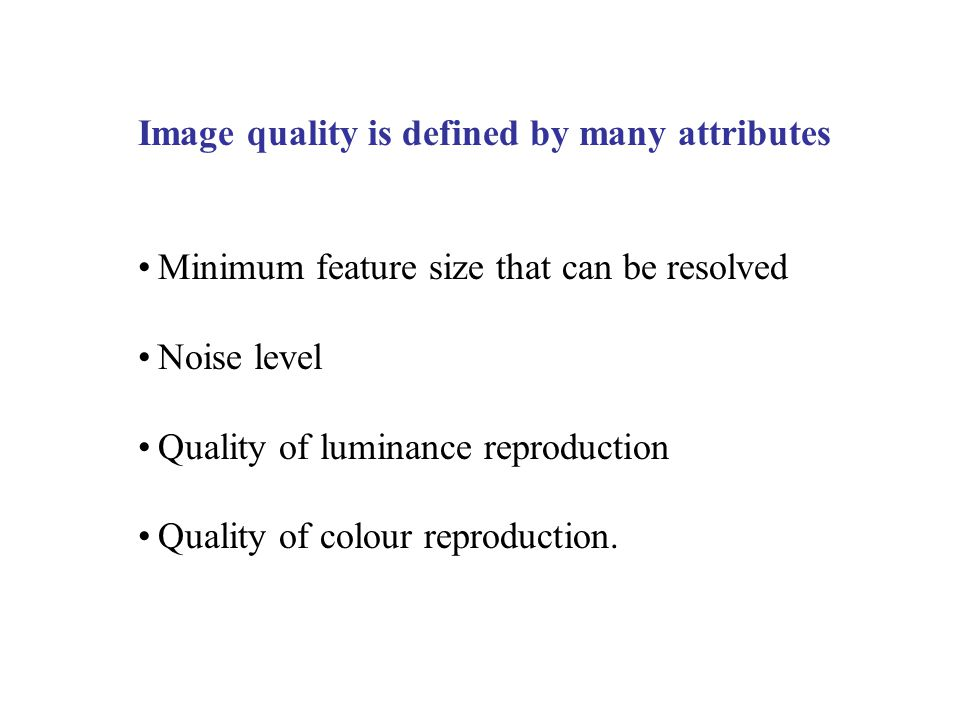 Image quality is defined by many attributes Minimum feature size that can be resolved Noise level Quality of luminance reproduction Quality of colour reproduction.