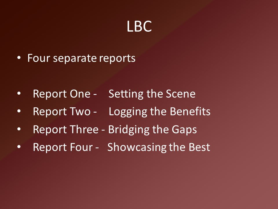 LBC Four separate reports Report One - Setting the Scene Report Two - Logging the Benefits Report Three - Bridging the Gaps Report Four - Showcasing t