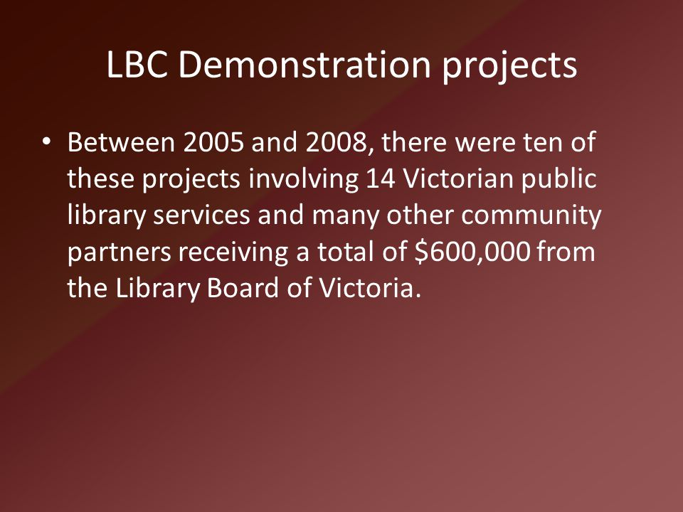 LBC Demonstration projects Between 2005 and 2008, there were ten of these projects involving 14 Victorian public library services and many other commu