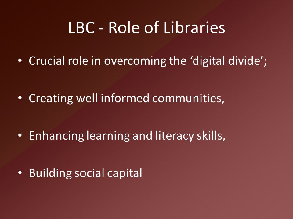 LBC - Role of Libraries Crucial role in overcoming the 'digital divide'; Creating well informed communities, Enhancing learning and literacy skills, B