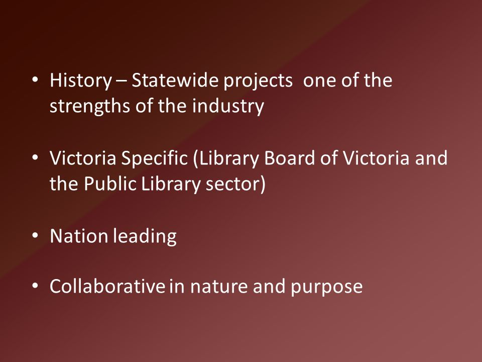 History – Statewide projects one of the strengths of the industry Victoria Specific (Library Board of Victoria and the Public Library sector) Nation l