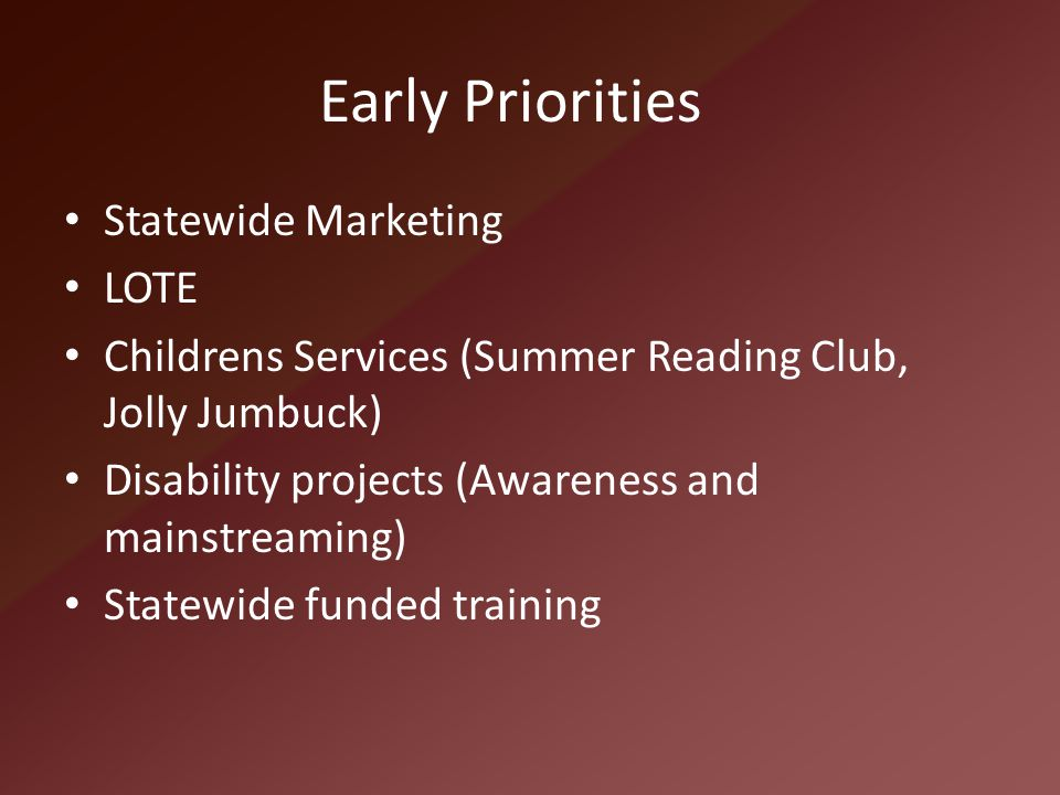 Early Priorities Statewide Marketing LOTE Childrens Services (Summer Reading Club, Jolly Jumbuck) Disability projects (Awareness and mainstreaming) St