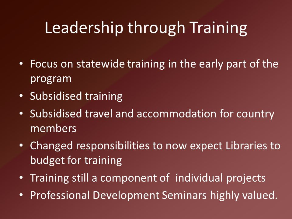 Leadership through Training Focus on statewide training in the early part of the program Subsidised training Subsidised travel and accommodation for c