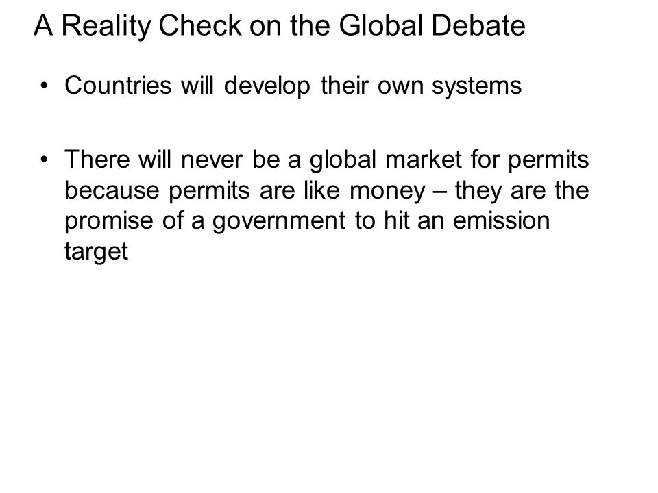 A Reality Check on the Global Debate Countries will develop their own systems There will never be a global market for permits because permits are like