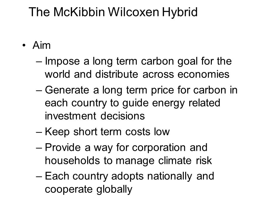 The McKibbin Wilcoxen Hybrid Aim –Impose a long term carbon goal for the world and distribute across economies –Generate a long term price for carbon