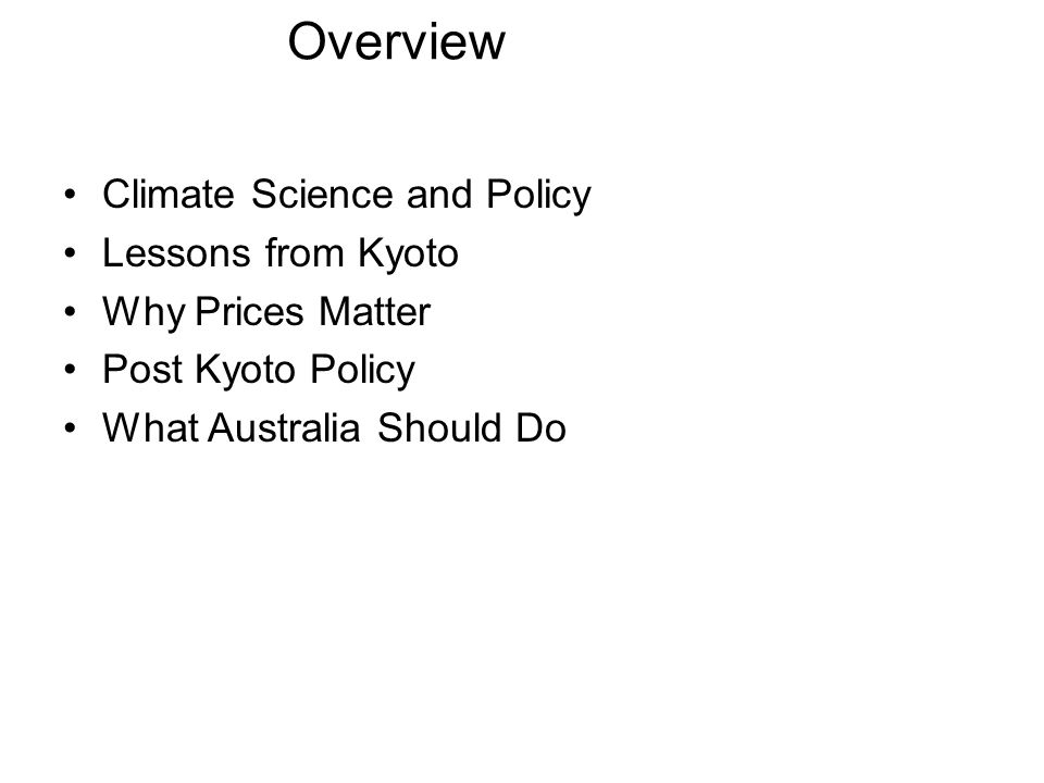 Overview Climate Science and Policy Lessons from Kyoto Why Prices Matter Post Kyoto Policy What Australia Should Do