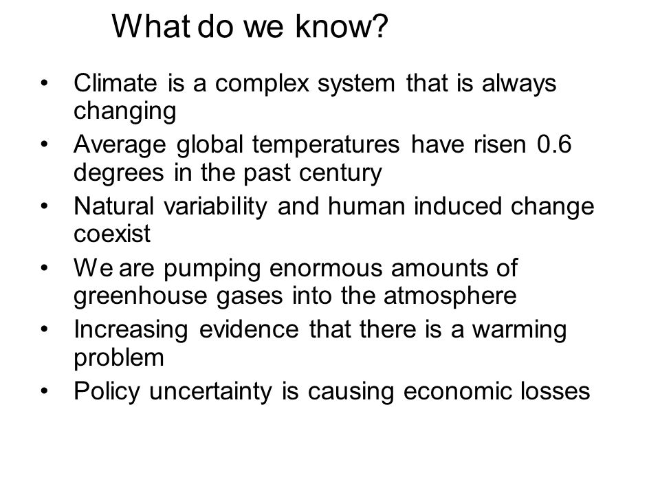 What do we know? Climate is a complex system that is always changing Average global temperatures have risen 0.6 degrees in the past century Natural va