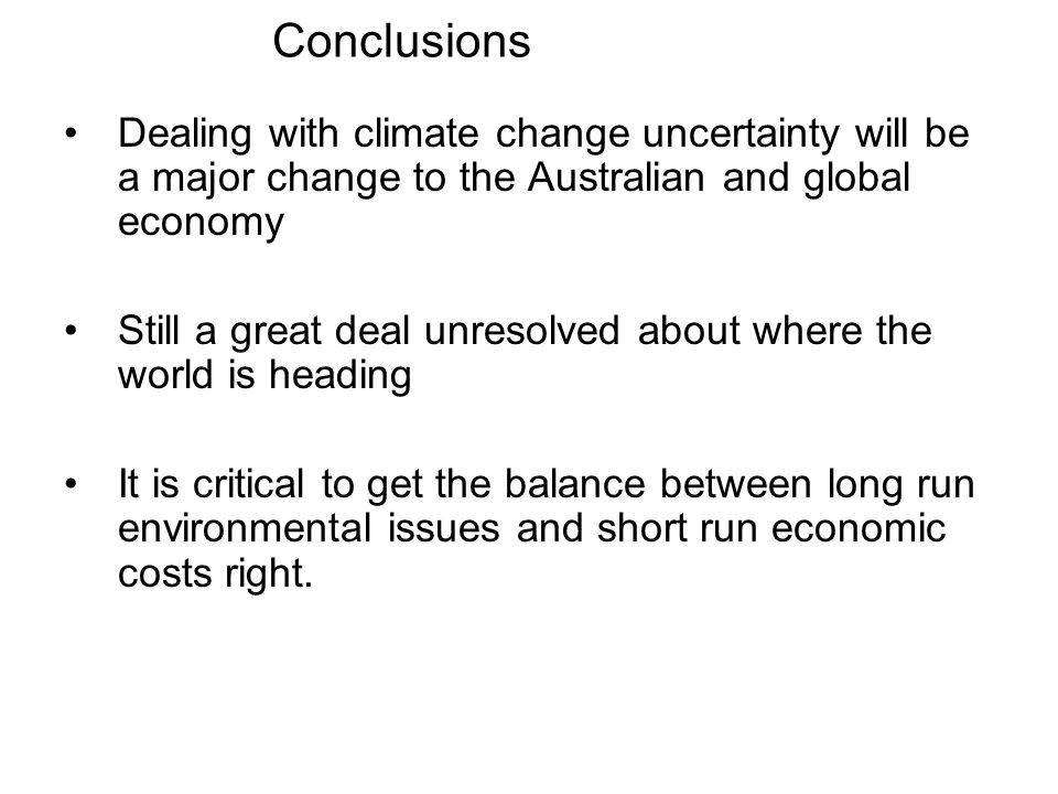 Conclusions Dealing with climate change uncertainty will be a major change to the Australian and global economy Still a great deal unresolved about wh