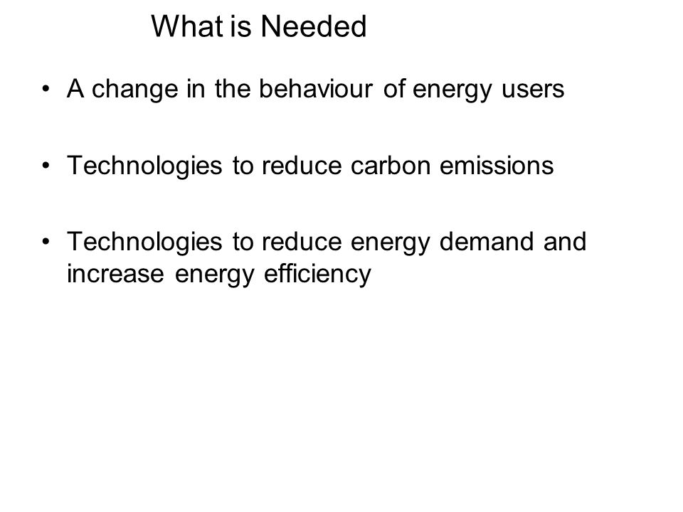 What is Needed A change in the behaviour of energy users Technologies to reduce carbon emissions Technologies to reduce energy demand and increase ene