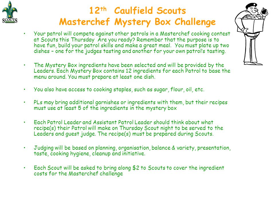 12 th Caulfield Scouts Masterchef Mystery Box Challenge Your patrol will compete against other patrols in a Masterchef cooking contest at Scouts this