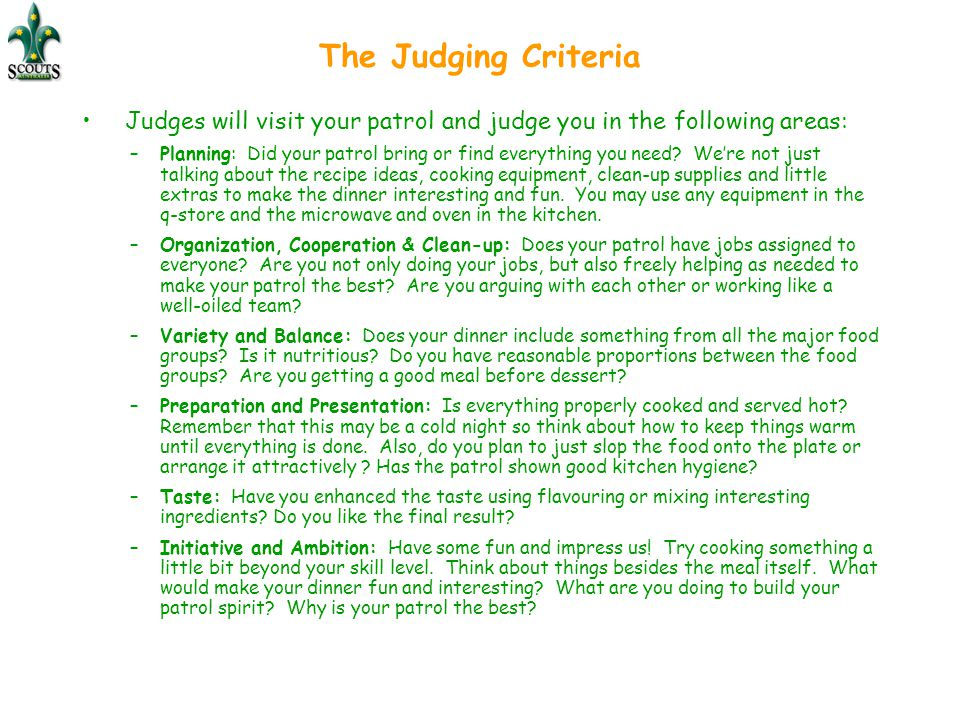 The Judging Criteria Judges will visit your patrol and judge you in the following areas: –Planning: Did your patrol bring or find everything you need?
