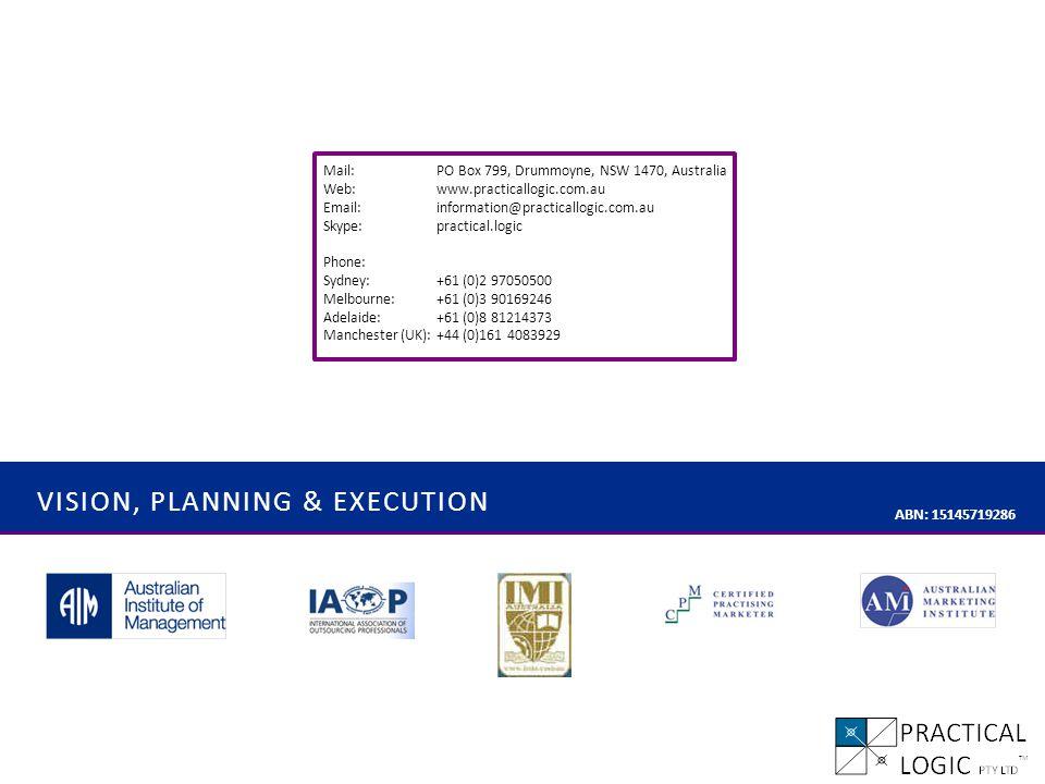 VISION, PLANNING & EXECUTION ABN: 15145719286 Mail: PO Box 799, Drummoyne, NSW 1470, Australia Web:www.practicallogic.com.au Email:information@practicallogic.com.au Skype:practical.logic Phone: Sydney:+61 (0)2 97050500 Melbourne:+61 (0)3 90169246 Adelaide:+61 (0)8 81214373 Manchester (UK): +44 (0)161 4083929