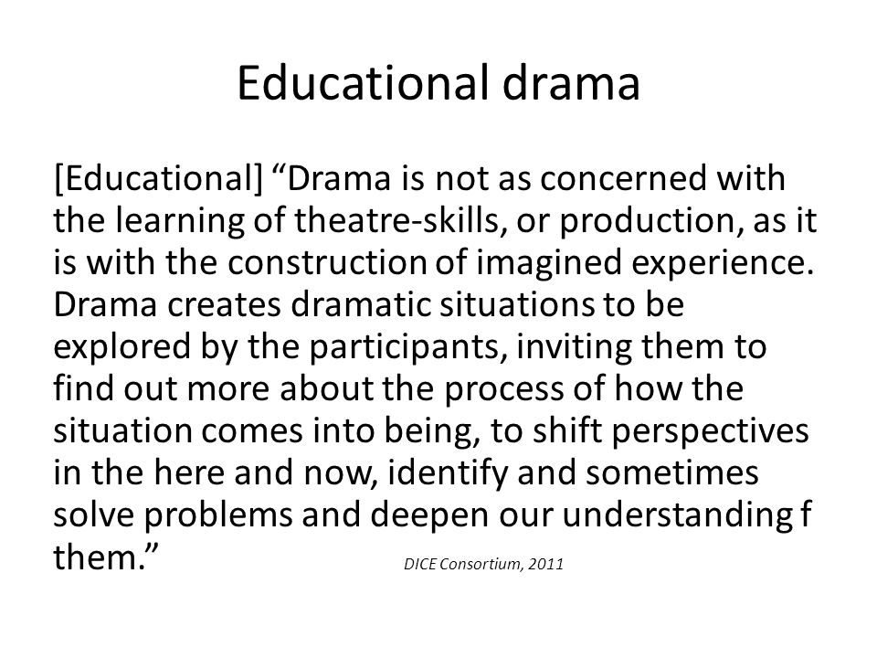 "Educational drama [Educational] ""Drama is not as concerned with the learning of theatre-skills, or production, as it is with the construction of imagi"