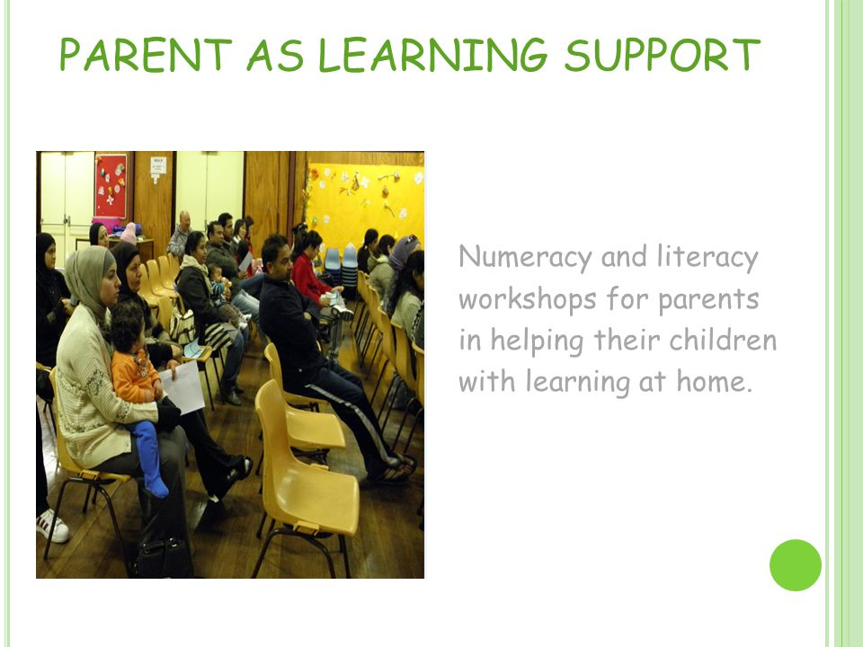 PARENT AS LEARNING SUPPORT Numeracy and literacy workshops for parents in helping their children with learning at home.